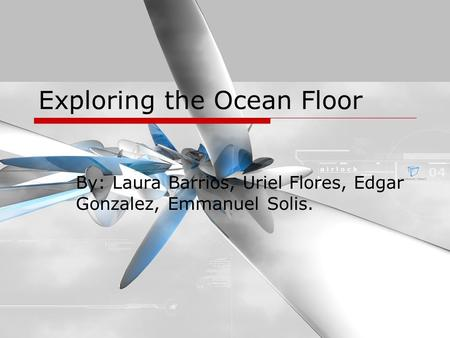 Exploring the Ocean Floor By: Laura Barrios, Uriel Flores, Edgar Gonzalez, Emmanuel Solis.