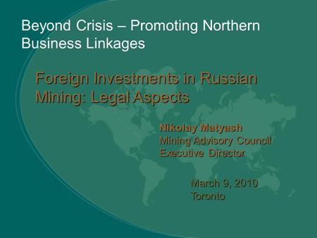 Beyond Crisis – Promoting Northern Business Linkages March 9, 2010 Toronto Nikolay Matyash Mining Advisory Council Executive Director Foreign Investments.