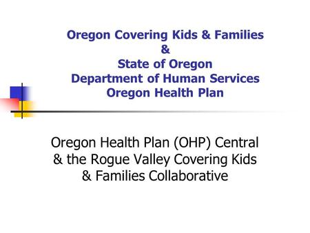 Oregon Covering Kids & Families & State of Oregon Department of Human Services Oregon Health Plan Oregon Health Plan (OHP) Central & the Rogue Valley Covering.