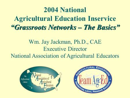 "2004 National Agricultural Education Inservice ""Grassroots Networks – The Basics"" Wm. Jay Jackman, Ph.D., CAE Executive Director National Association of."