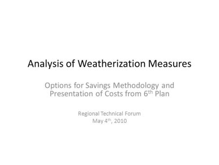 Analysis of Weatherization Measures Options for Savings Methodology and Presentation of Costs from 6 th Plan Regional Technical Forum May 4 th, 2010.