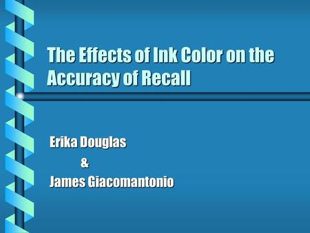 The Effects of Ink Color on the Accuracy of Recall Erika Douglas & James Giacomantonio.