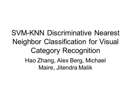 SVM-KNN Discriminative Nearest Neighbor Classification for Visual Category Recognition Hao Zhang, Alex Berg, Michael Maire, Jitendra Malik.
