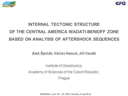 INTERNAL TECTONIC STRUCTURE OF THE CENTRAL AMERICA WADATI-BENIOFF ZONE BASED ON ANALYSIS OF AFTERSHOCK SEQUENCES Aleš Špičák, Václav Hanuš, Jiří Vaněk.