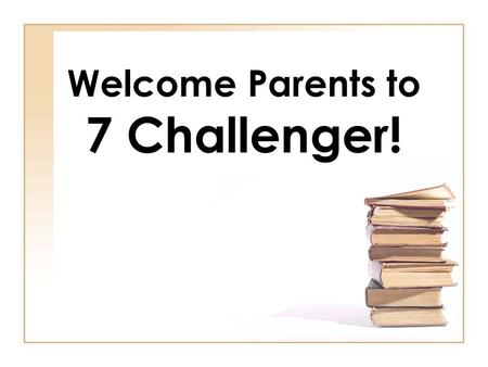 Welcome Parents to 7 Challenger!. A Day in the Life of a 7 Challenger Student.