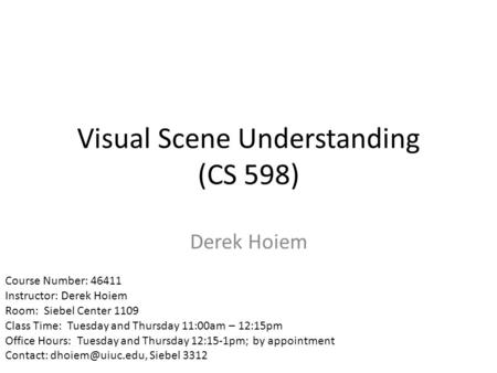 Visual Scene Understanding (CS 598) Derek Hoiem Course Number: 46411 Instructor: Derek Hoiem Room: Siebel Center 1109 Class Time: Tuesday and Thursday.