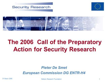 Hellenic Research Foundation1 31 March 2006 The 2006 Call of the Preparatory Action for Security Research Pieter De Smet European Commission DG ENTR-H4.