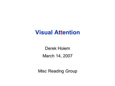 Visual Attention Derek Hoiem March 14, 2007 Misc Reading Group.