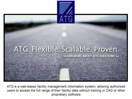 ATG is a web-based facility management information system, allowing authorized users to access the full range of their facility data without training in.