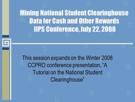 Mining National Student Clearinghouse Data for Cash and Other Rewards IIPS Conference, July 22, 2008 This session expands on the Winter 2008 CCPRO conference.