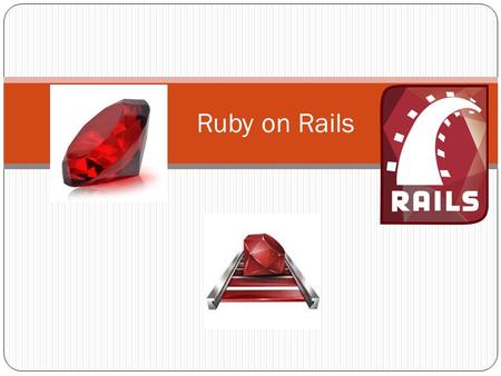 Ruby on Rails. What is Ruby? Programming Language Object-oriented Interpreted.