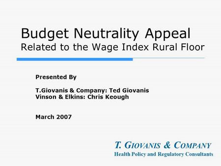 Budget Neutrality Appeal Related to the Wage Index Rural Floor Presented By T.Giovanis & Company: Ted Giovanis Vinson & Elkins: Chris Keough March 2007.
