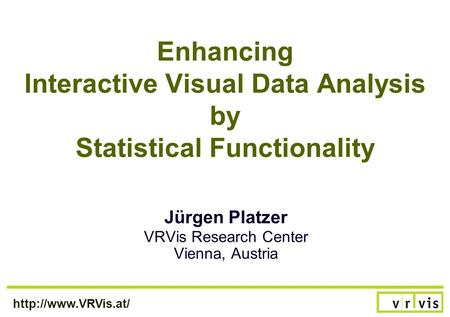 Enhancing Interactive Visual Data Analysis by Statistical Functionality Jürgen Platzer VRVis Research Center Vienna, Austria.