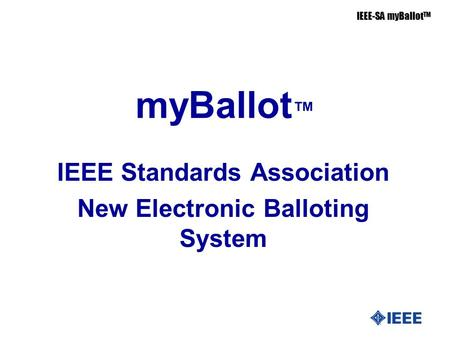 IEEE-SA myBallot TM myBallot ™ IEEE Standards Association New Electronic Balloting System.