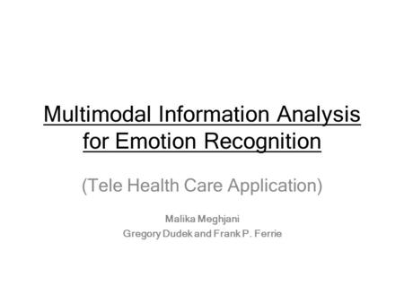 Multimodal Information Analysis for Emotion Recognition (Tele Health Care Application) Malika Meghjani Gregory Dudek and Frank P. Ferrie.