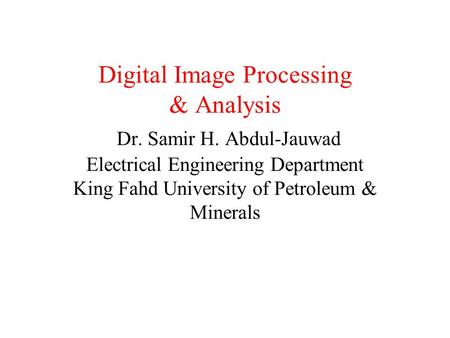 Digital Image Processing & Analysis Dr. Samir H. Abdul-Jauwad Electrical Engineering Department King Fahd University of Petroleum & Minerals.