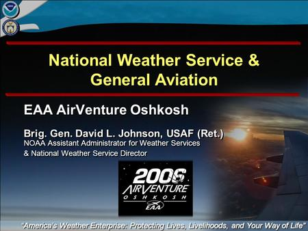 National Weather Service & General Aviation EAA AirVenture Oshkosh Brig. Gen. David L. Johnson, USAF (Ret.) NOAA Assistant Administrator for Weather Services.