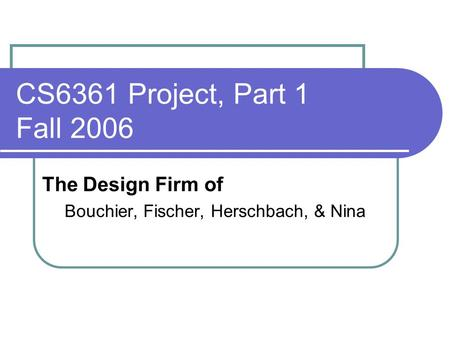 CS6361 Project, Part 1 Fall 2006 The Design Firm of Bouchier, Fischer, Herschbach, & Nina.