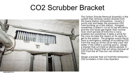 CO2 Scrubber Bracket The Carbon Dioxide Removal Assembly is the system that removes carbon dioxide from the Space Station atmosphere. Usually it works.