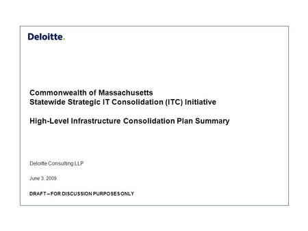 Deloitte Consulting LLP Commonwealth of Massachusetts Statewide Strategic IT Consolidation (ITC) Initiative High-Level Infrastructure Consolidation Plan.