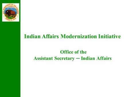 Indian Affairs Modernization Initiative Office of the Assistant Secretary ─ Indian Affairs.