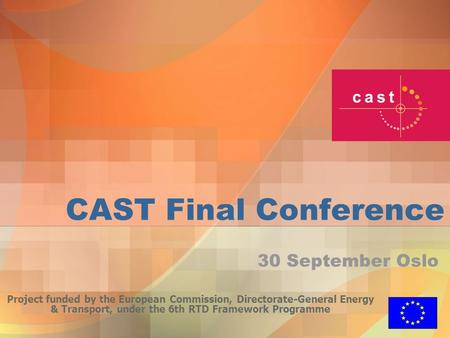 CAST Final Conference Project funded by the European Commission, Directorate-General Energy & Transport, under the 6th RTD Framework Programme 30 September.