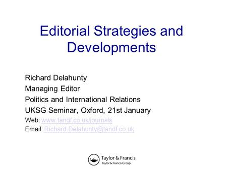 Editorial Strategies and Developments Richard Delahunty Managing Editor Politics and International Relations UKSG Seminar, Oxford, 21st January Web: www.tandf.co.uk/journalswww.tandf.co.uk/journals.