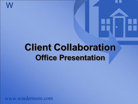 Www.windermere.com W Client Collaboration Office Presentation Client Collaboration Office Presentation.
