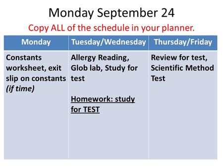 Monday September 24 Copy ALL of the schedule in your planner. MondayTuesday/WednesdayThursday/Friday Constants worksheet, exit slip on constants (if time)
