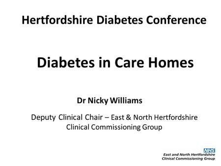 Diabetes in Care Homes Dr Nicky Williams Deputy Clinical Chair – East & North Hertfordshire Clinical Commissioning Group Hertfordshire Diabetes Conference.