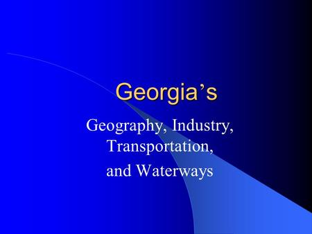Georgia ' s Geography, Industry, Transportation, and Waterways.