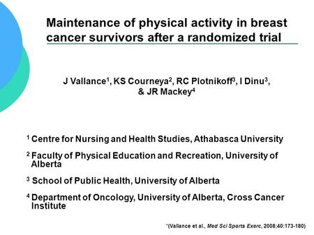 Maintenance of physical activity in breast cancer survivors after a randomized trial J Vallance 1, KS Courneya 2, RC Plotnikoff 3, I Dinu 3, & JR Mackey.