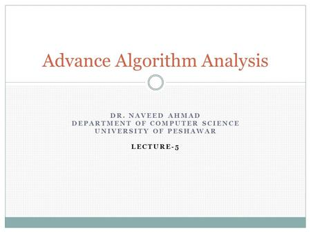 DR. NAVEED AHMAD DEPARTMENT OF COMPUTER SCIENCE UNIVERSITY OF PESHAWAR LECTURE-5 Advance Algorithm Analysis.