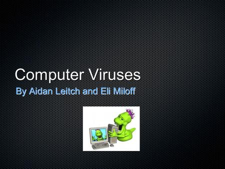 Computer Viruses By Aidan Leitch and Eli Miloff. Background Info The first virus on the PC was created in Pakistan in 1986 by the Farooq Alvi brothers.