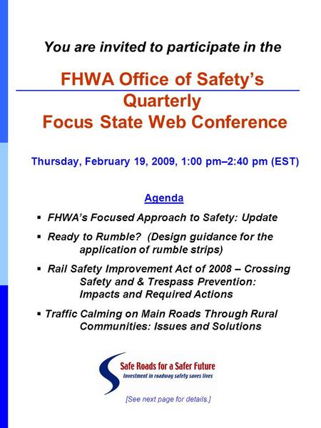 You are invited to participate in the FHWA Office of Safety's Quarterly Focus State Web Conference Thursday, February 19, 2009, 1:00 pm–2:40 pm (EST) Agenda.