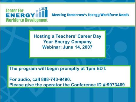 Hosting a Teachers' Career Day Your Energy Company Webinar: June 14, 2007 The program will begin promptly at 1pm EDT. For audio, call 888-743-9490. Please.