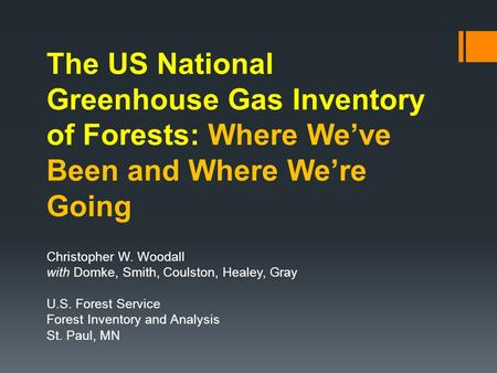 The US National Greenhouse Gas Inventory of Forests: Where We've Been and Where We're Going Christopher W. Woodall with Domke, Smith, Coulston, Healey,