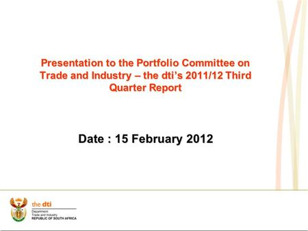 Presentation to the Portfolio Committee on Trade and Industry – the dti's 2011/12 Third Quarter Report Date : 15 February 2012.
