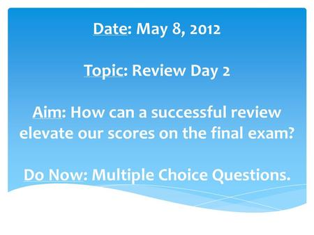 Date: May 8, 2012 Topic: Review Day 2 Aim: How can a successful review elevate our scores on the final exam? Do Now: Multiple Choice Questions.