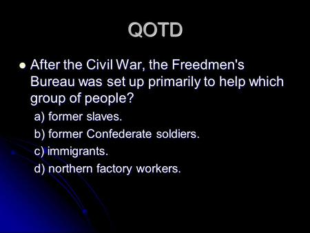 QOTD After the Civil War, the Freedmen's Bureau was set up primarily to help which group of people? a) former slaves. b) former Confederate soldiers. c)