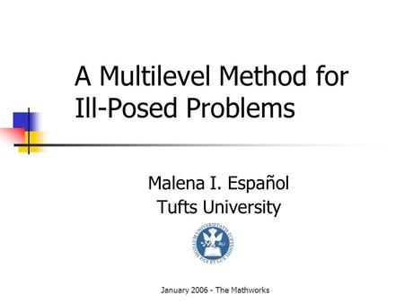 January 2006 - The Mathworks A Multilevel Method for Ill-Posed Problems Malena I. Español Tufts University.