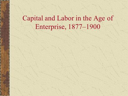 Capital and Labor in the Age of Enterprise, 1877–1900.