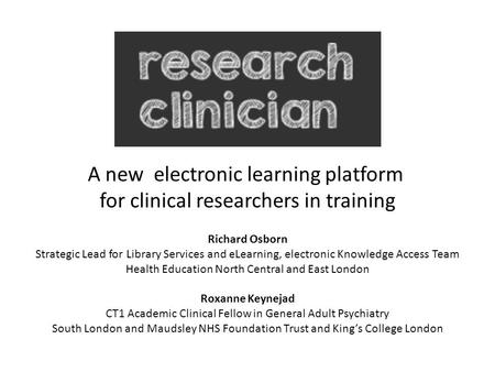 A new electronic learning platform for clinical researchers in training Richard Osborn Strategic Lead for Library Services and eLearning, electronic Knowledge.