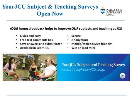 YourJCU Subject & Teaching Surveys Open Now YOUR OUR YOUR honest feedback helps to improve OUR subjects and teaching at JCU Quick and easy Free text comments.