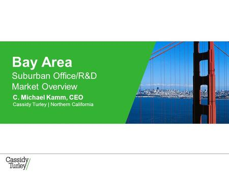 C. Michael Kamm, CEO Cassidy Turley | Northern California Bay Area Suburban Office/R&D Market Overview.