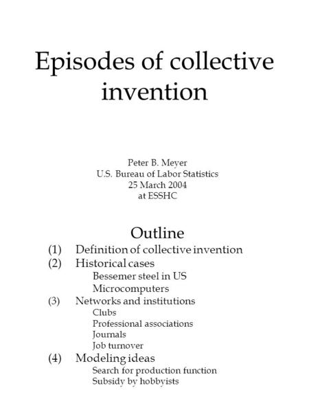 Episodes of collective invention Peter B. Meyer U.S. Bureau of Labor Statistics 25 March 2004 at ESSHC Outline (1)Definition of collective invention (2)Historical.