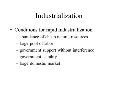 Industrialization Conditions for rapid industrialization –abundance of cheap natural resources –large pool of labor –government support without interference.