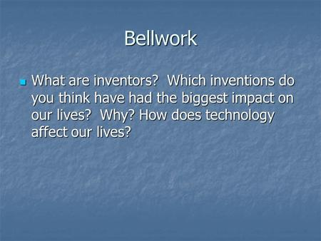 Bellwork What are inventors? Which inventions do you think have had the biggest impact on our lives? Why? How does technology affect our lives? What are.