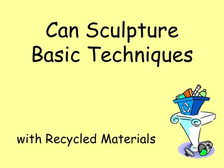 Can Sculpture Basic Techniques with Recycled Materials.