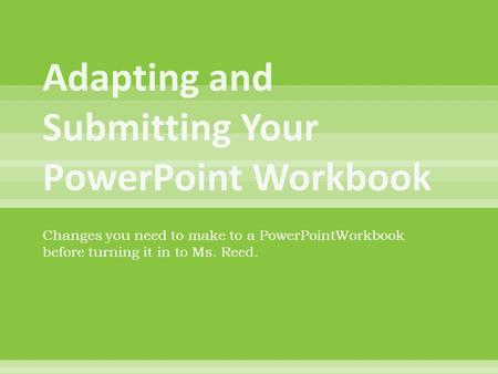 Changes you need to make to a PowerPointWorkbook before turning it in to Ms. Reed.